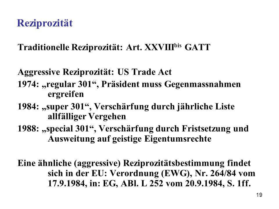19 Reziprozität Traditionelle Reziprozität: Art. XXVIII bis GATT Aggressive Reziprozität: US Trade Act 1974: regular 301, Präsident muss Gegenmassnahm