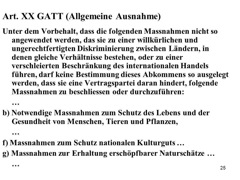 25 Art. XX GATT (Allgemeine Ausnahme) Unter dem Vorbehalt, dass die folgenden Massnahmen nicht so angewendet werden, das sie zu einer willkürlichen un