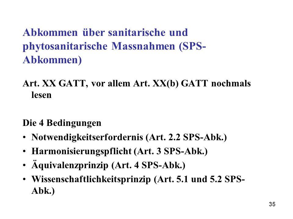 35 Abkommen über sanitarische und phytosanitarische Massnahmen (SPS- Abkommen) Art. XX GATT, vor allem Art. XX(b) GATT nochmals lesen Die 4 Bedingunge