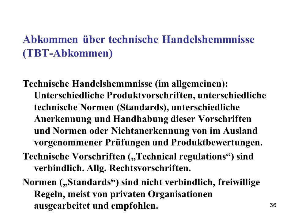 36 Abkommen über technische Handelshemmnisse (TBT-Abkommen) Technische Handelshemmnisse (im allgemeinen): Unterschiedliche Produktvorschriften, unters