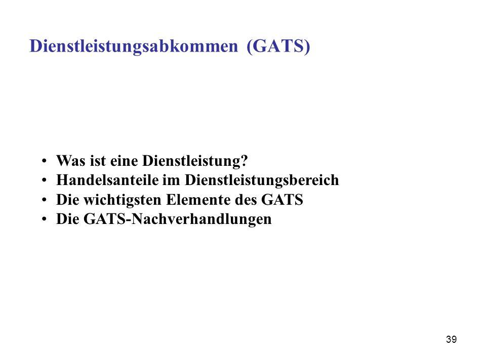 39 Dienstleistungsabkommen (GATS) Was ist eine Dienstleistung? Handelsanteile im Dienstleistungsbereich Die wichtigsten Elemente des GATS Die GATS-Nac