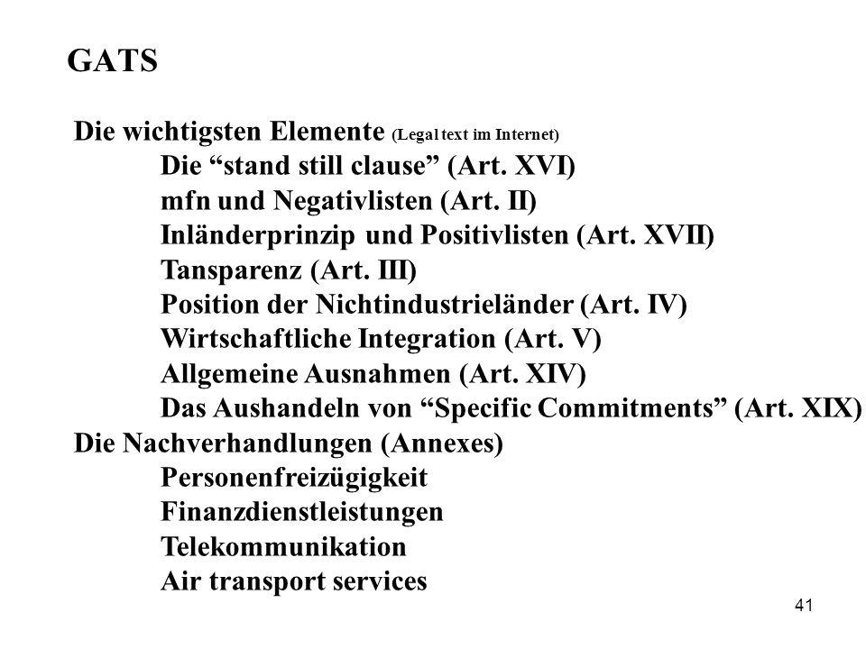 41 GATS Die wichtigsten Elemente (Legal text im Internet) Die stand still clause (Art. XVI) mfn und Negativlisten (Art. II) Inländerprinzip und Positi