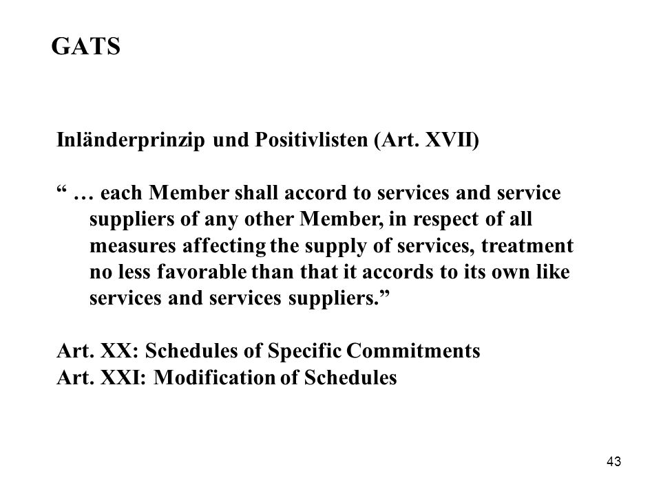 43 GATS Inländerprinzip und Positivlisten (Art. XVII) … each Member shall accord to services and service suppliers of any other Member, in respect of