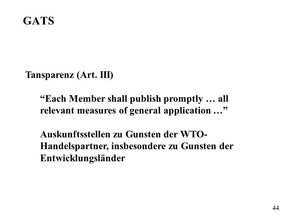 44 GATS Tansparenz (Art. III) Each Member shall publish promptly … all relevant measures of general application … Auskunftsstellen zu Gunsten der WTO-