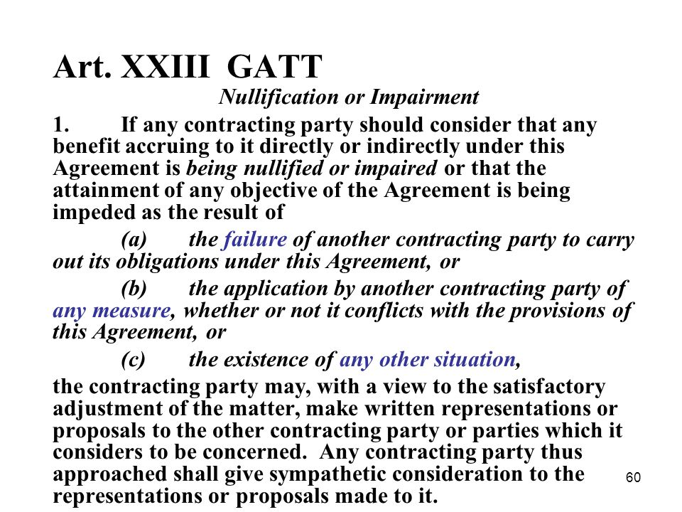60 Art. XXIII GATT Nullification or Impairment 1.If any contracting party should consider that any benefit accruing to it directly or indirectly under