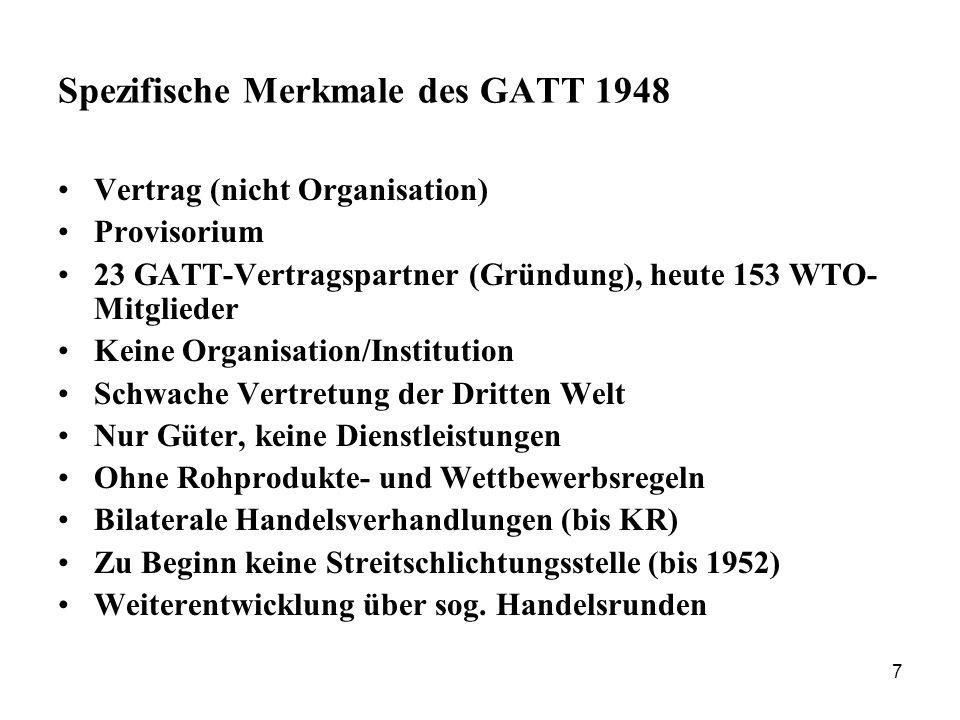 7 Spezifische Merkmale des GATT 1948 Vertrag (nicht Organisation) Provisorium 23 GATT-Vertragspartner (Gründung), heute 153 WTO- Mitglieder Keine Orga