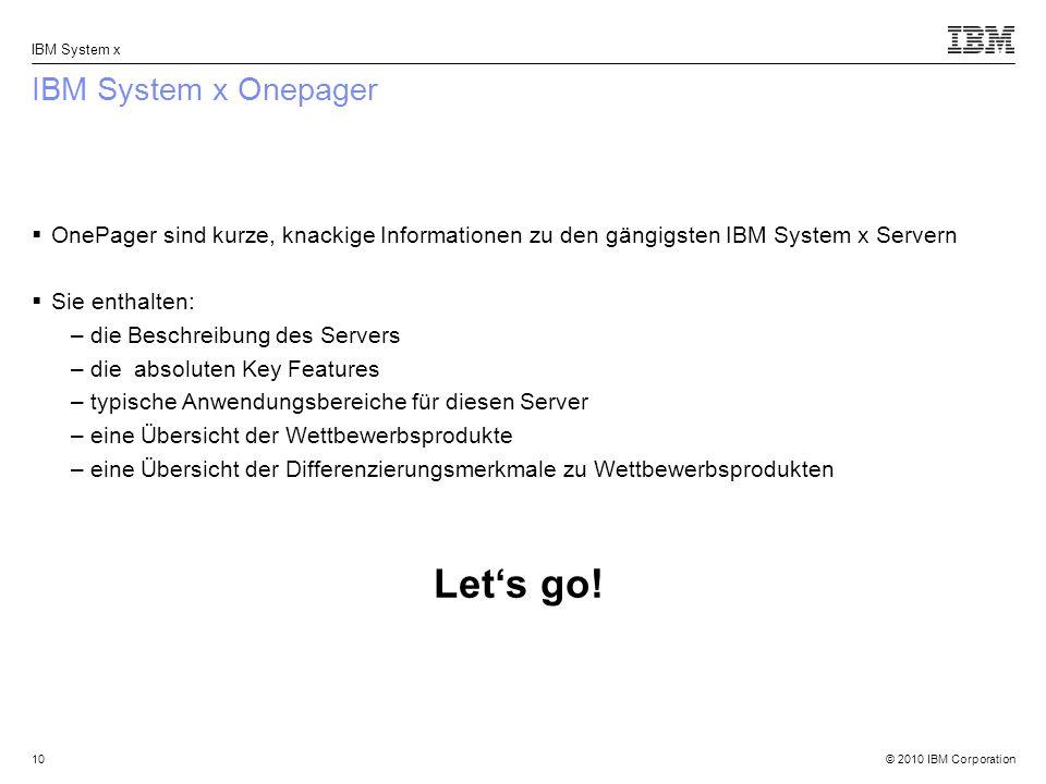 © 2010 IBM Corporation IBM System x IBM System x Onepager OnePager sind kurze, knackige Informationen zu den gängigsten IBM System x Servern Sie enthalten: –die Beschreibung des Servers –die absoluten Key Features –typische Anwendungsbereiche für diesen Server –eine Übersicht der Wettbewerbsprodukte –eine Übersicht der Differenzierungsmerkmale zu Wettbewerbsprodukten Lets go.