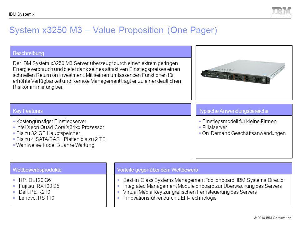 © 2010 IBM Corporation IBM System x System x3250 M3 – Value Proposition (One Pager) Beschreibung Der IBM System x3250 M3 Server überzeugt durch einen extrem geringen Energieverbrauch und bietet dank seines attraktiven Einstiegspreises einen schnellen Return on Investment.