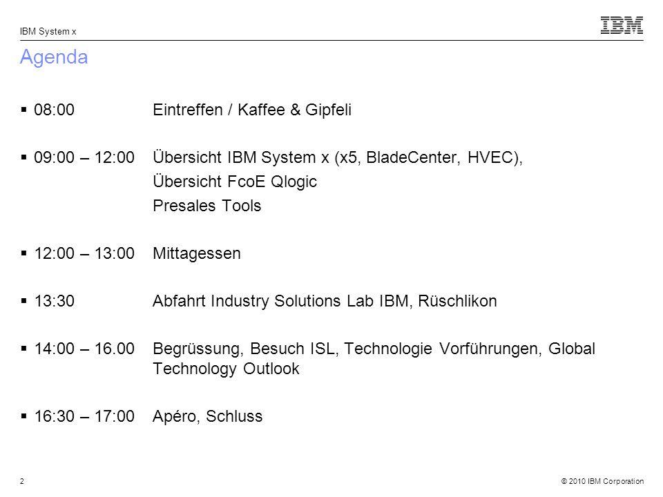 © 2010 IBM Corporation IBM System x 2 Agenda 08:00 Eintreffen / Kaffee & Gipfeli 09:00 – 12:00Übersicht IBM System x (x5, BladeCenter, HVEC), Übersicht FcoE Qlogic Presales Tools 12:00 – 13:00 Mittagessen 13:30 Abfahrt Industry Solutions Lab IBM, Rüschlikon 14:00 – 16.00 Begrüssung, Besuch ISL, Technologie Vorführungen, Global Technology Outlook 16:30 – 17:00 Apéro, Schluss