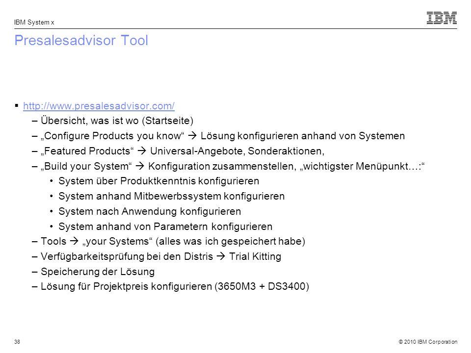 © 2010 IBM Corporation IBM System x 38 Presalesadvisor Tool http://www.presalesadvisor.com/ –Übersicht, was ist wo (Startseite) –Configure Products you know Lösung konfigurieren anhand von Systemen –Featured Products Universal-Angebote, Sonderaktionen, –Build your System Konfiguration zusammenstellen, wichtigster Menüpunkt…: System über Produktkenntnis konfigurieren System anhand Mitbewerbssystem konfigurieren System nach Anwendung konfigurieren System anhand von Parametern konfigurieren –Tools your Systems (alles was ich gespeichert habe) –Verfügbarkeitsprüfung bei den Distris Trial Kitting –Speicherung der Lösung –Lösung für Projektpreis konfigurieren (3650M3 + DS3400)