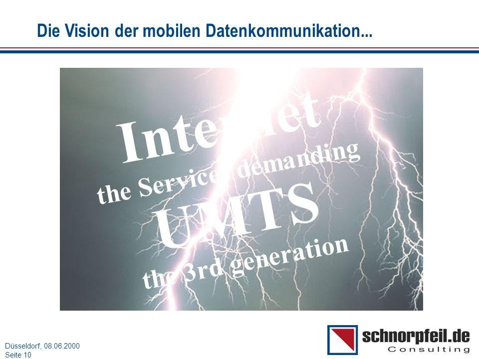 Folie 10München, 15.03.2000 Düsseldorf, 08.06.2000 Seite 10 Internet the Services demanding UMTS the 3rd generation Die Vision der mobilen Datenkommun