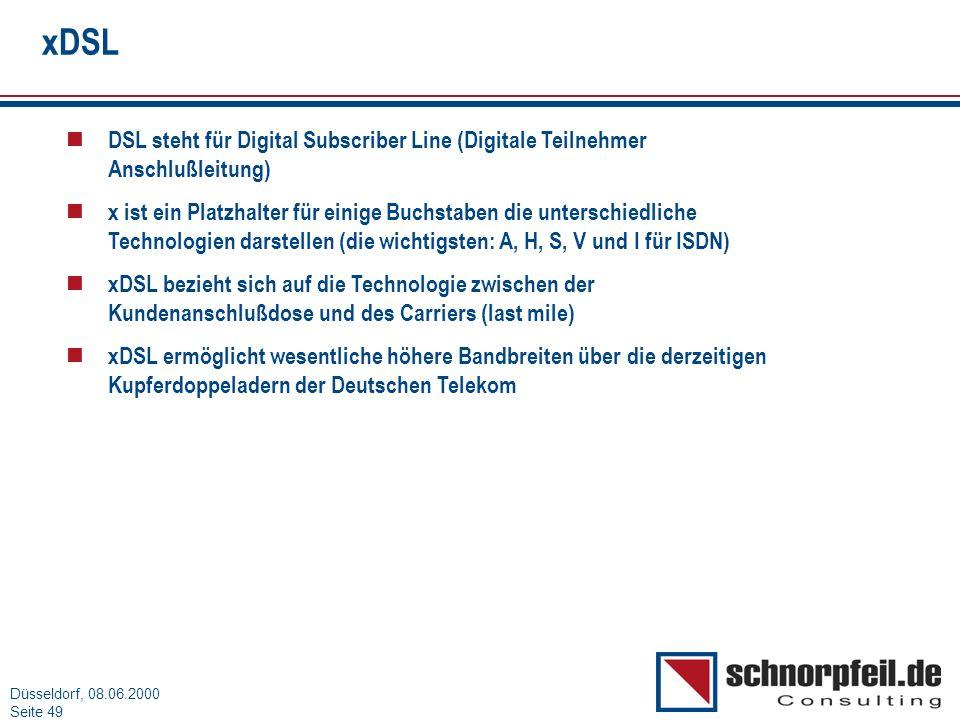 Folie 49München, 15.03.2000 Düsseldorf, 08.06.2000 Seite 49 xDSL n DSL steht für Digital Subscriber Line (Digitale Teilnehmer Anschlußleitung) n x ist