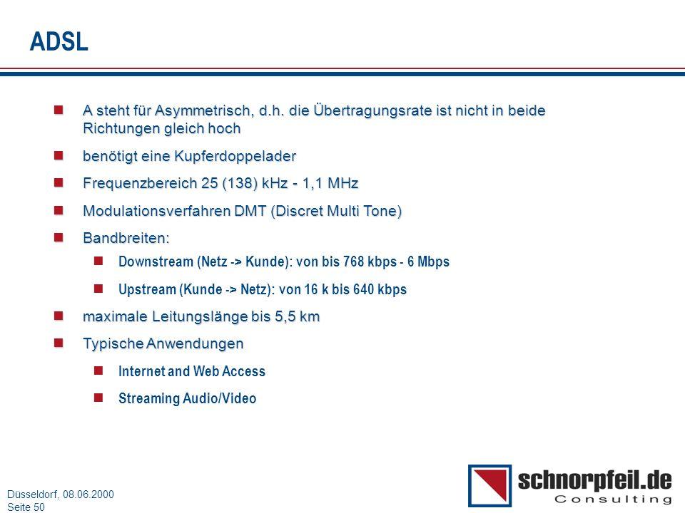Folie 50München, 15.03.2000 Düsseldorf, 08.06.2000 Seite 50 ADSL A steht für Asymmetrisch, d.h. die Übertragungsrate ist nicht in beide Richtungen gle