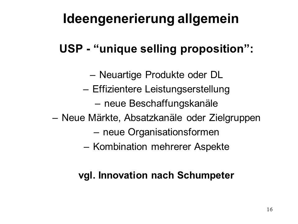 16 Ideengenerierung allgemein USP - unique selling proposition: –Neuartige Produkte oder DL –Effizientere Leistungserstellung –neue Beschaffungskanäle