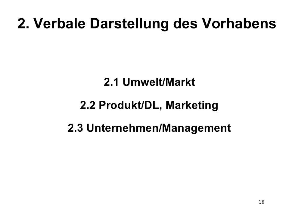 18 2. Verbale Darstellung des Vorhabens 2.1 Umwelt/Markt 2.2 Produkt/DL, Marketing 2.3 Unternehmen/Management