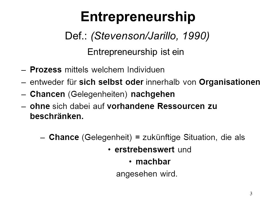 3 Entrepreneurship Def.: (Stevenson/Jarillo, 1990) Entrepreneurship ist ein –Prozess mittels welchem Individuen –entweder für sich selbst oder innerha