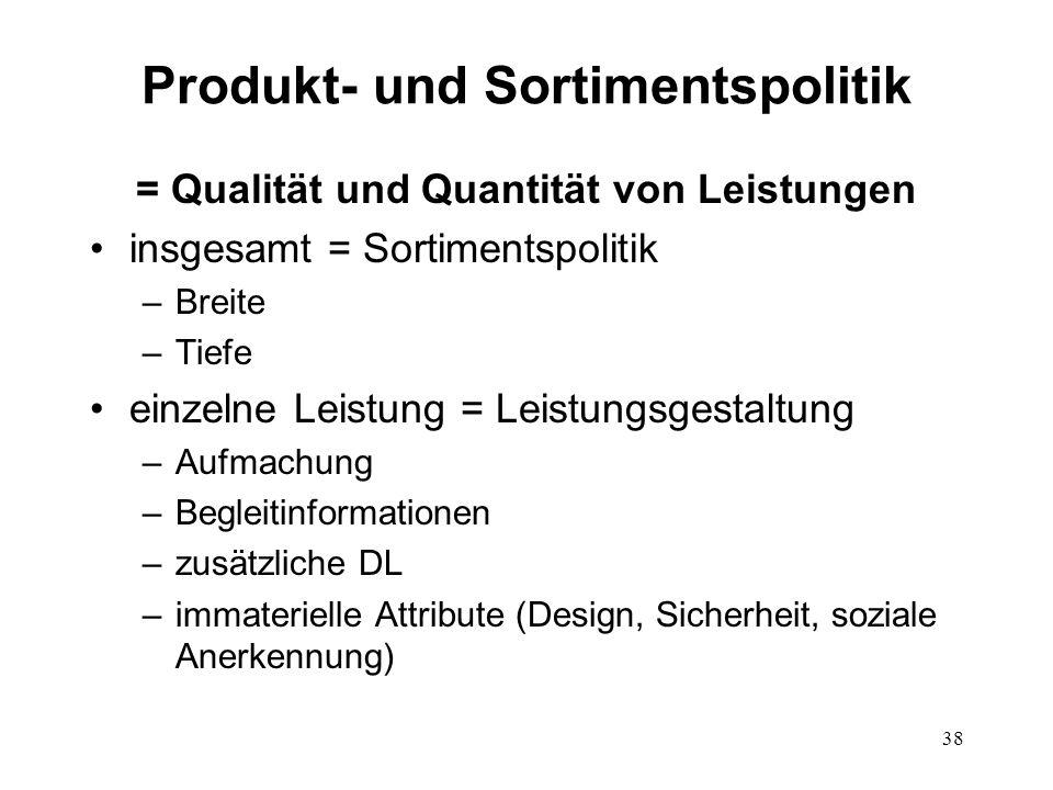 38 Produkt- und Sortimentspolitik = Qualität und Quantität von Leistungen insgesamt = Sortimentspolitik –Breite –Tiefe einzelne Leistung = Leistungsge