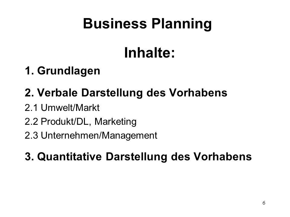 6 Business Planning Inhalte: 1. Grundlagen 2. Verbale Darstellung des Vorhabens 2.1 Umwelt/Markt 2.2 Produkt/DL, Marketing 2.3 Unternehmen/Management