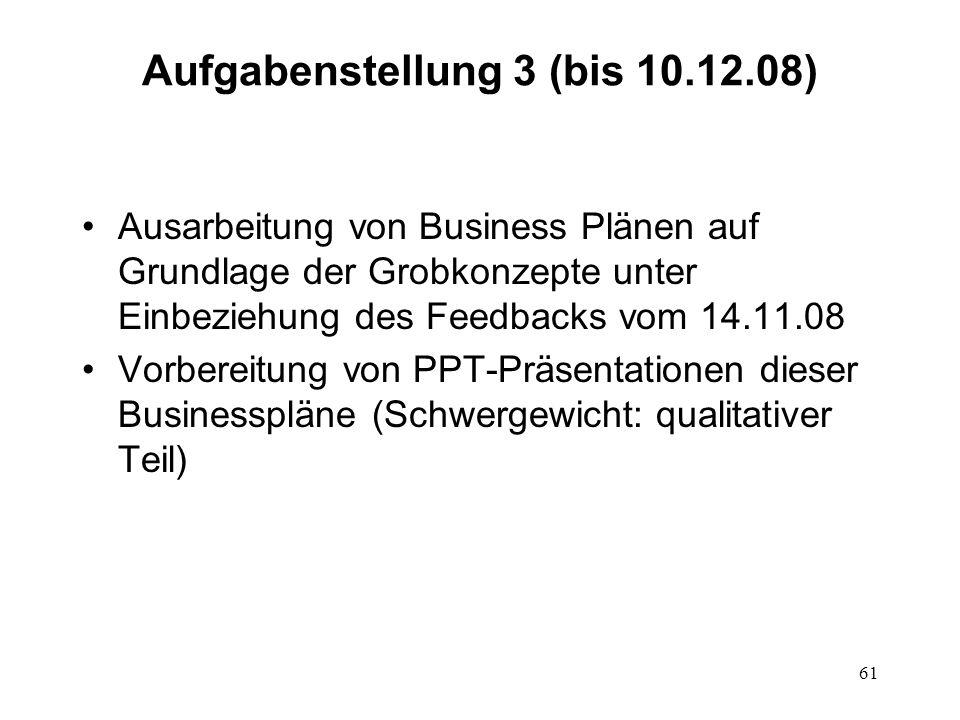 61 Aufgabenstellung 3 (bis 10.12.08) Ausarbeitung von Business Plänen auf Grundlage der Grobkonzepte unter Einbeziehung des Feedbacks vom 14.11.08 Vor