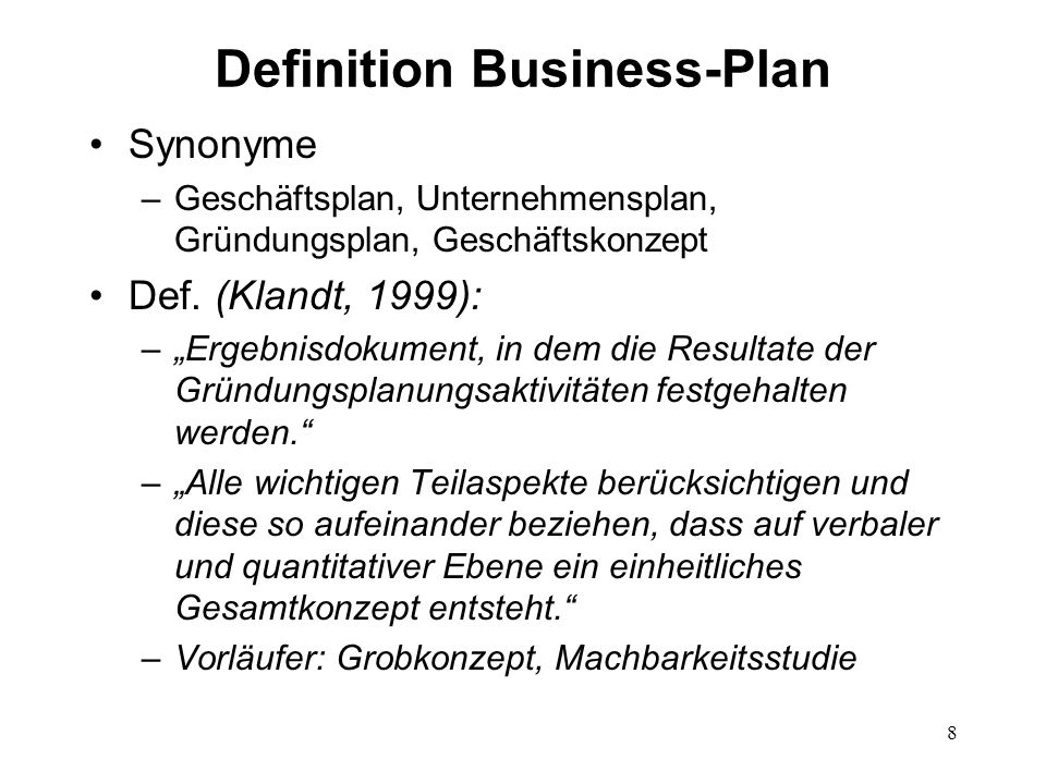 8 Definition Business-Plan Synonyme –Geschäftsplan, Unternehmensplan, Gründungsplan, Geschäftskonzept Def. (Klandt, 1999): –Ergebnisdokument, in dem d