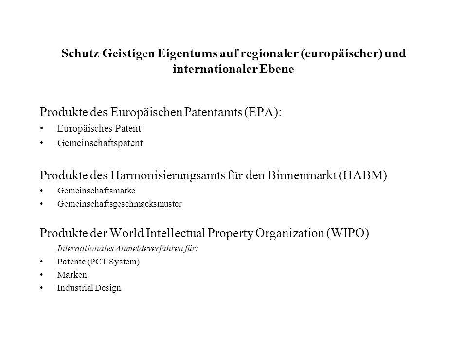Schutz Geistigen Eigentums auf regionaler (europäischer) und internationaler Ebene Produkte des Europäischen Patentamts (EPA): Europäisches Patent Gemeinschaftspatent Produkte des Harmonisierungsamts für den Binnenmarkt (HABM) Gemeinschaftsmarke Gemeinschaftsgeschmacksmuster Produkte der World Intellectual Property Organization (WIPO) Internationales Anmeldeverfahren für: Patente (PCT System) Marken Industrial Design