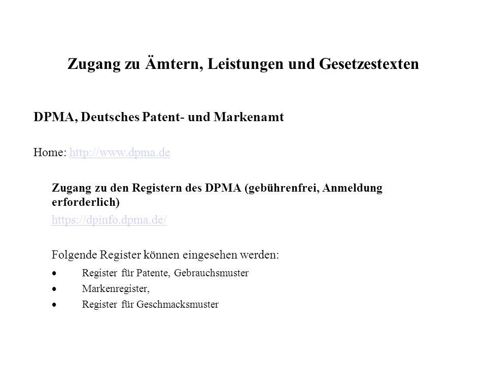Zugang zu Ämtern, Leistungen und Gesetzestexten DPMA, Deutsches Patent- und Markenamt Home: http://www.dpma.dehttp://www.dpma.de Zugang zu den Registern des DPMA (gebührenfrei, Anmeldung erforderlich) https://dpinfo.dpma.de/ Folgende Register können eingesehen werden: Register für Patente, Gebrauchsmuster Markenregister, Register für Geschmacksmuster