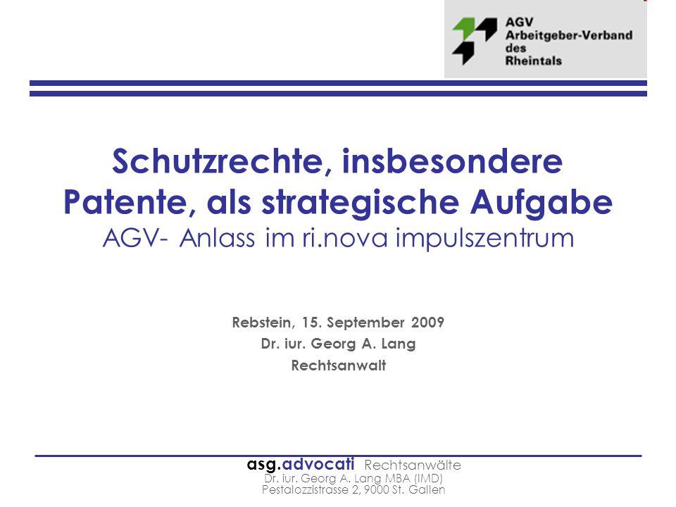 asg.advocati Rechtsanwälte Dr. iur. Georg A. Lang MBA (IMD) Pestalozzistrasse 2, 9000 St. Gallen Schutzrechte, insbesondere Patente, als strategische