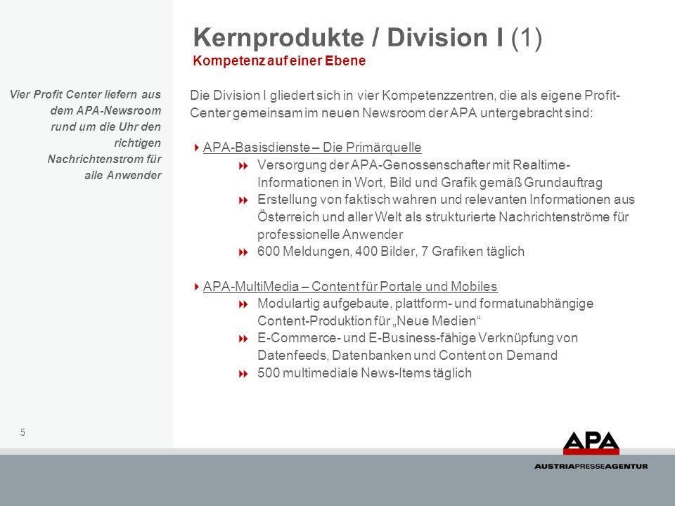 5 Kernprodukte / Division I (1) Kompetenz auf einer Ebene Die Division I gliedert sich in vier Kompetenzzentren, die als eigene Profit- Center gemeinsam im neuen Newsroom der APA untergebracht sind: APA-Basisdienste – Die Primärquelle Versorgung der APA-Genossenschafter mit Realtime- Informationen in Wort, Bild und Grafik gemäß Grundauftrag Erstellung von faktisch wahren und relevanten Informationen aus Österreich und aller Welt als strukturierte Nachrichtenströme für professionelle Anwender 600 Meldungen, 400 Bilder, 7 Grafiken täglich APA-MultiMedia – Content für Portale und Mobiles Modulartig aufgebaute, plattform- und formatunabhängige Content-Produktion für Neue Medien E-Commerce- und E-Business-fähige Verknüpfung von Datenfeeds, Datenbanken und Content on Demand 500 multimediale News-Items täglich Vier Profit Center liefern aus dem APA-Newsroom rund um die Uhr den richtigen Nachrichtenstrom für alle Anwender