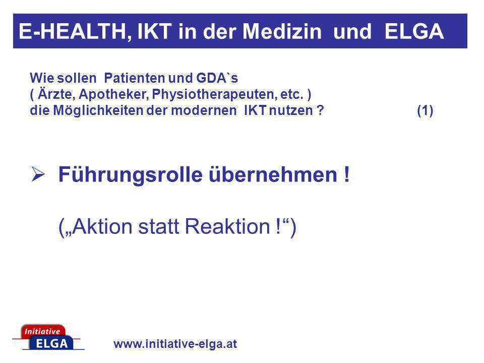 www.initiative-elga.at Führungsrolle übernehmen ! (Aktion statt Reaktion !) Wie sollen Patienten und GDA`s ( Ärzte, Apotheker, Physiotherapeuten, etc.