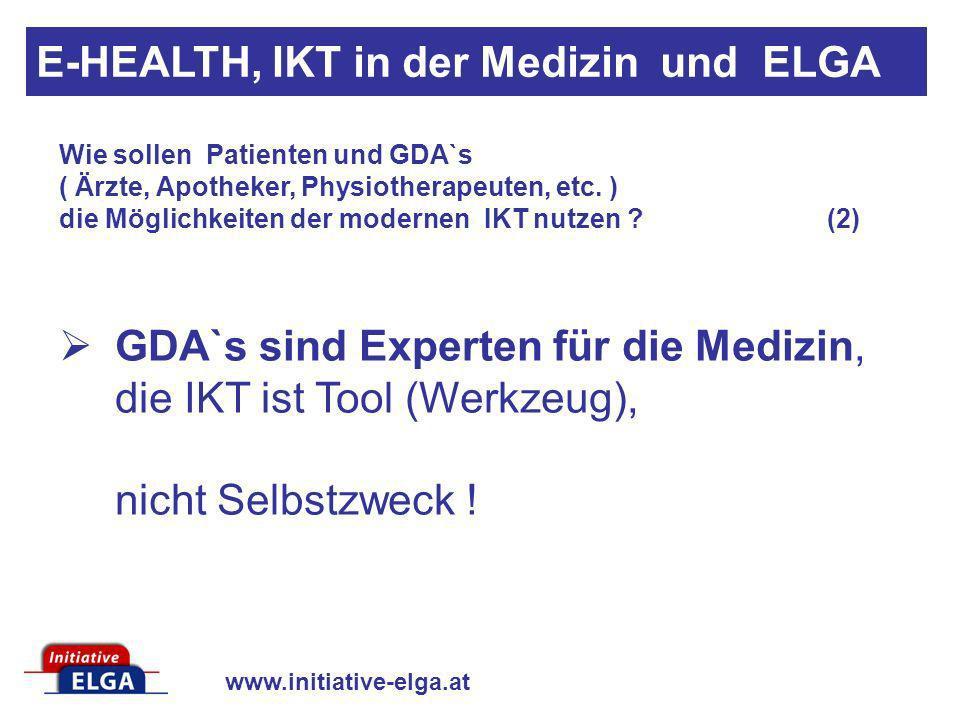 www.initiative-elga.at GDA`s sind Experten für die Medizin, die IKT ist Tool (Werkzeug), nicht Selbstzweck ! Wie sollen Patienten und GDA`s ( Ärzte, A