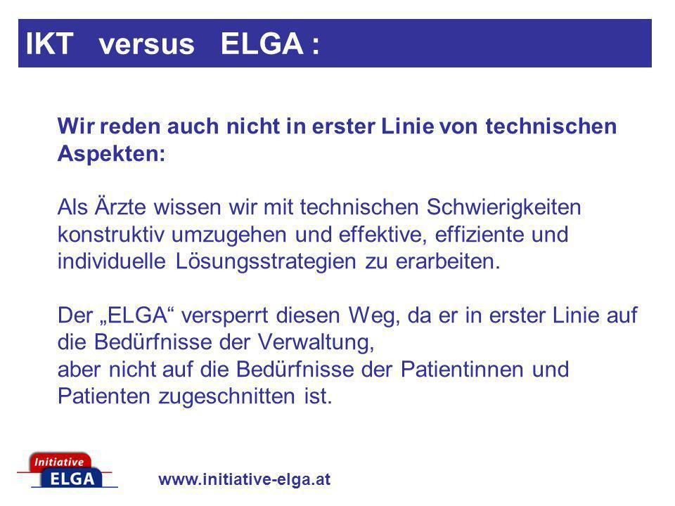 www.initiative-elga.at IKT versus ELGA : Wir reden auch nicht in erster Linie von technischen Aspekten: Als Ärzte wissen wir mit technischen Schwierig