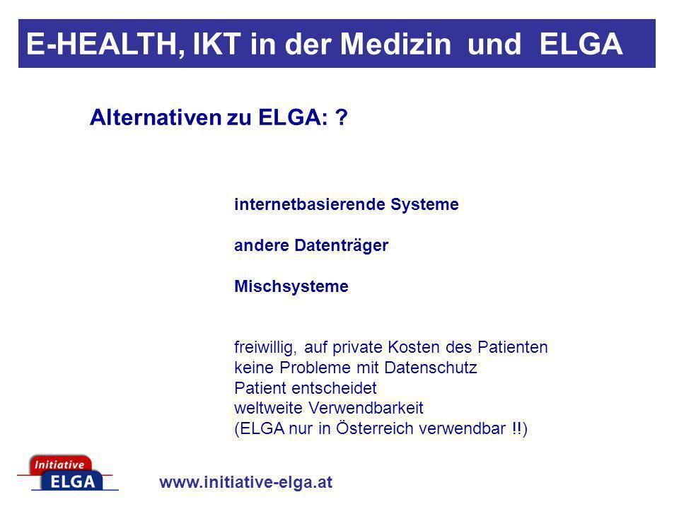 www.initiative-elga.at E-HEALTH, IKT in der Medizin und ELGA Alternativen zu ELGA: ? internetbasierende Systeme andere Datenträger Mischsysteme freiwi
