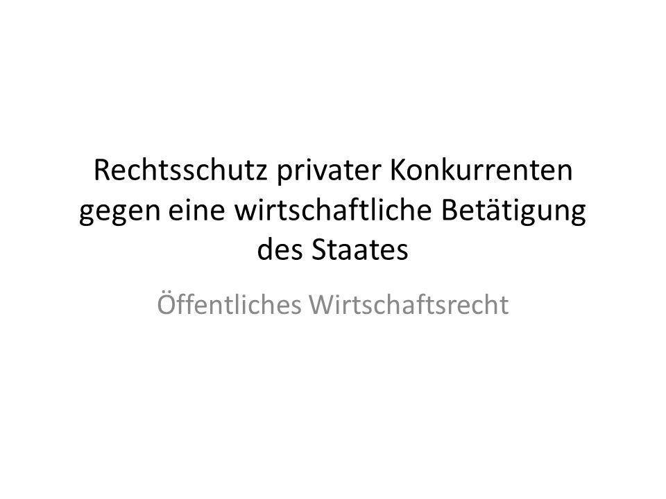 Rechtsschutz privater Konkurrenten gegen eine wirtschaftliche Betätigung des Staates Öffentliches Wirtschaftsrecht