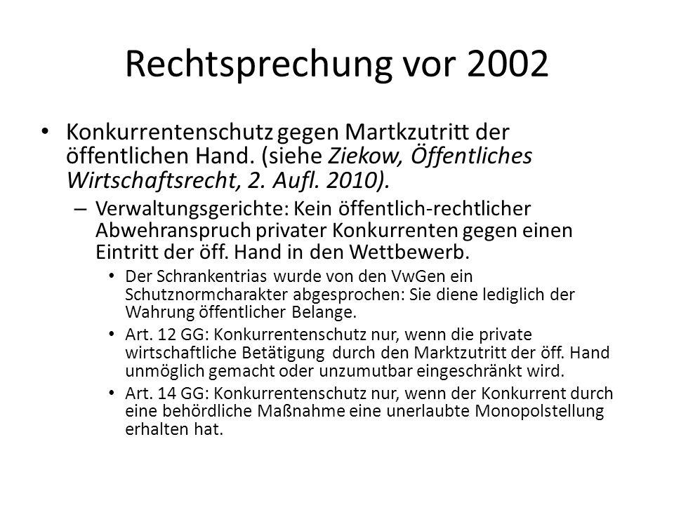 Rechtsprechung vor 2002 Konkurrentenschutz gegen Martkzutritt der öffentlichen Hand. (siehe Ziekow, Öffentliches Wirtschaftsrecht, 2. Aufl. 2010). – V