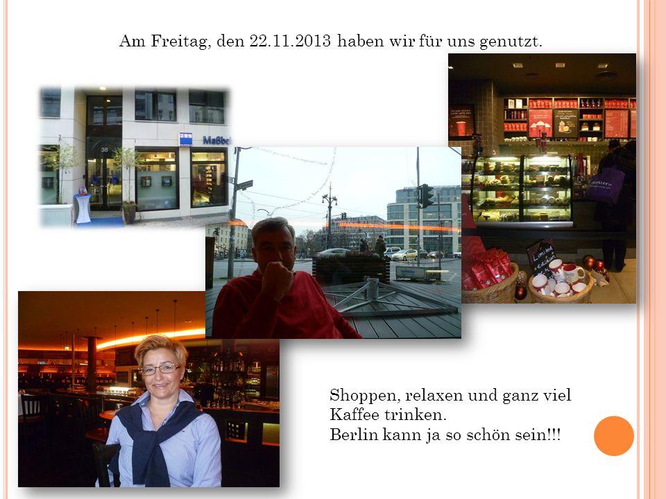 Am Freitag, den 22.11.2013 haben wir für uns genutzt. Shoppen, relaxen und ganz viel Kaffee trinken. Berlin kann ja so schön sein!!!