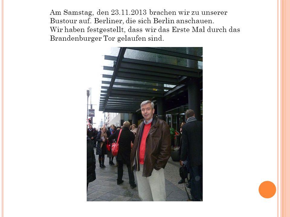 Am Samstag, den 23.11.2013 brachen wir zu unserer Bustour auf. Berliner, die sich Berlin anschauen. Wir haben festgestellt, dass wir das Erste Mal dur