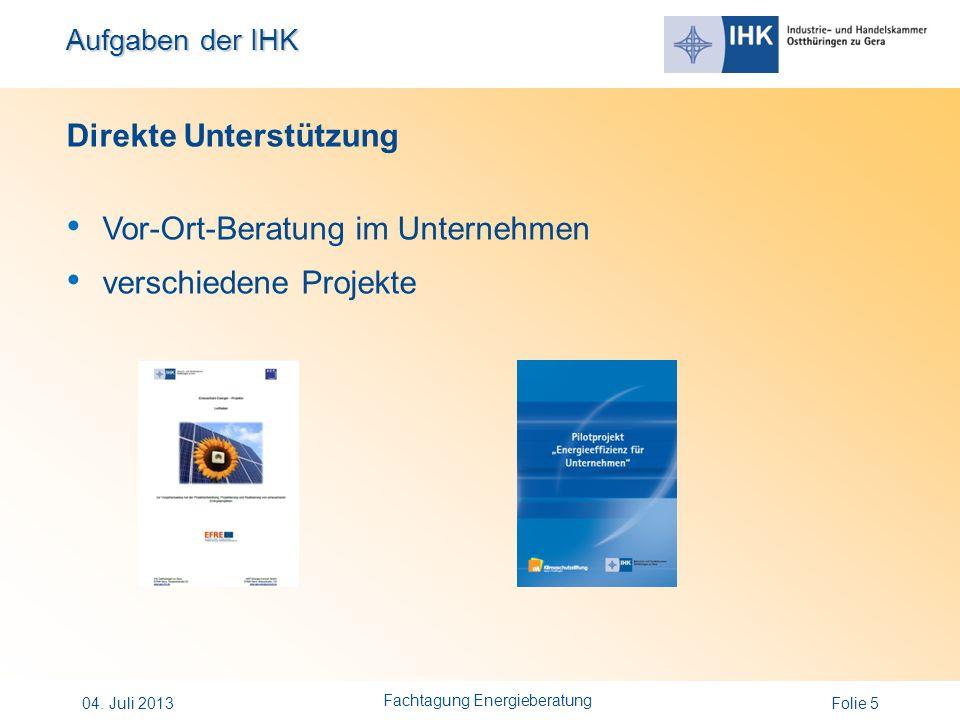 Aufgaben der IHK Folie 5 Direkte Unterstützung Vor-Ort-Beratung im Unternehmen verschiedene Projekte 04. Juli 2013 Fachtagung Energieberatung