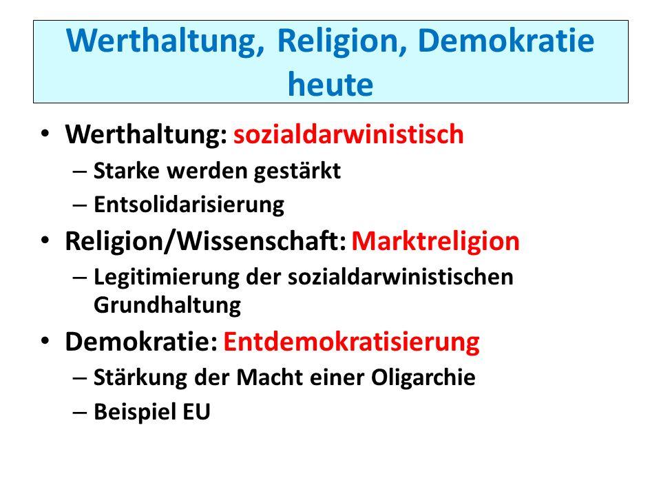 Werthaltung, Religion, Demokratie heute Werthaltung: sozialdarwinistisch – Starke werden gestärkt – Entsolidarisierung Religion/Wissenschaft: Marktrel