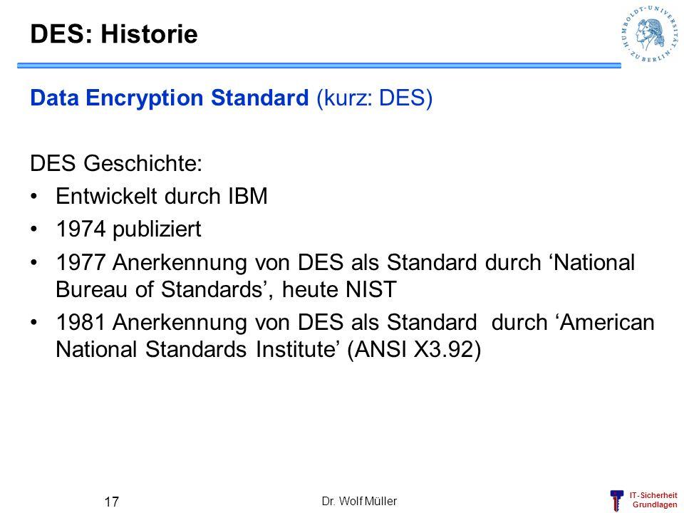 IT-Sicherheit Grundlagen Dr. Wolf Müller 17 DES: Historie Data Encryption Standard (kurz: DES) DES Geschichte: Entwickelt durch IBM 1974 publiziert 19