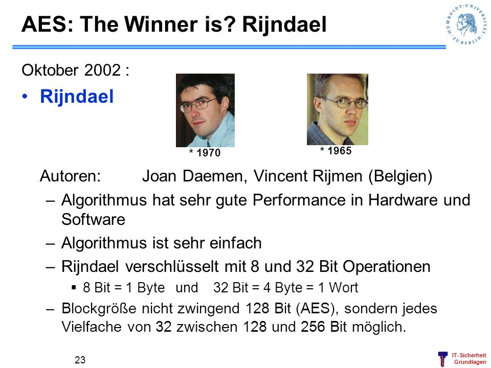 IT-Sicherheit Grundlagen AES: The Winner is? Rijndael Oktober 2002 : Rijndael Autoren: Joan Daemen, Vincent Rijmen (Belgien) –Algorithmus hat sehr gut