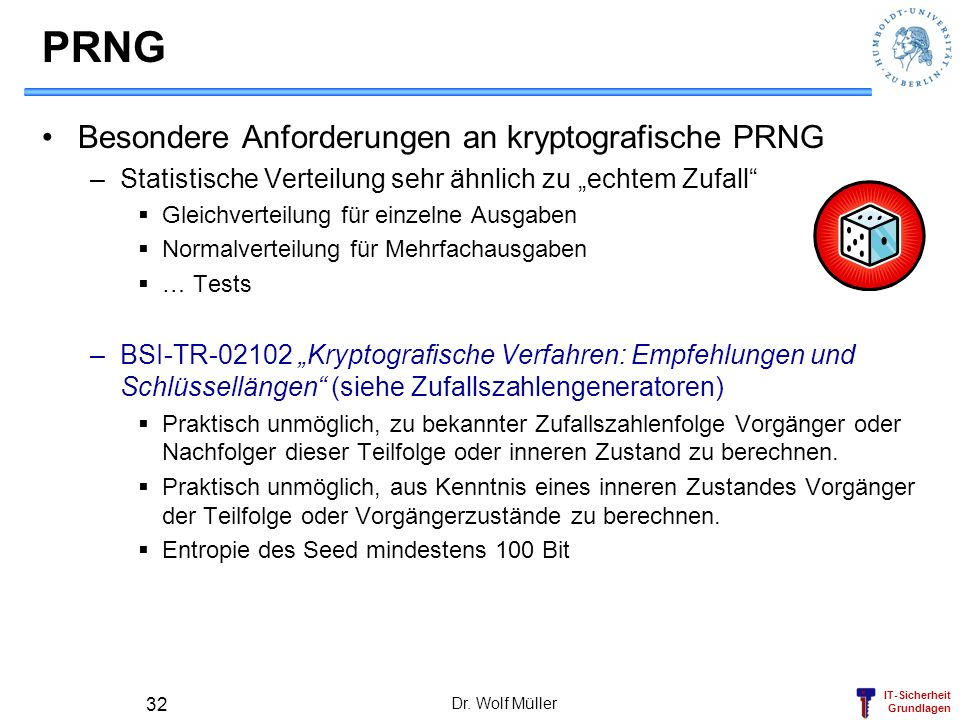 IT-Sicherheit Grundlagen PRNG Besondere Anforderungen an kryptografische PRNG –Statistische Verteilung sehr ähnlich zu echtem Zufall Gleichverteilung