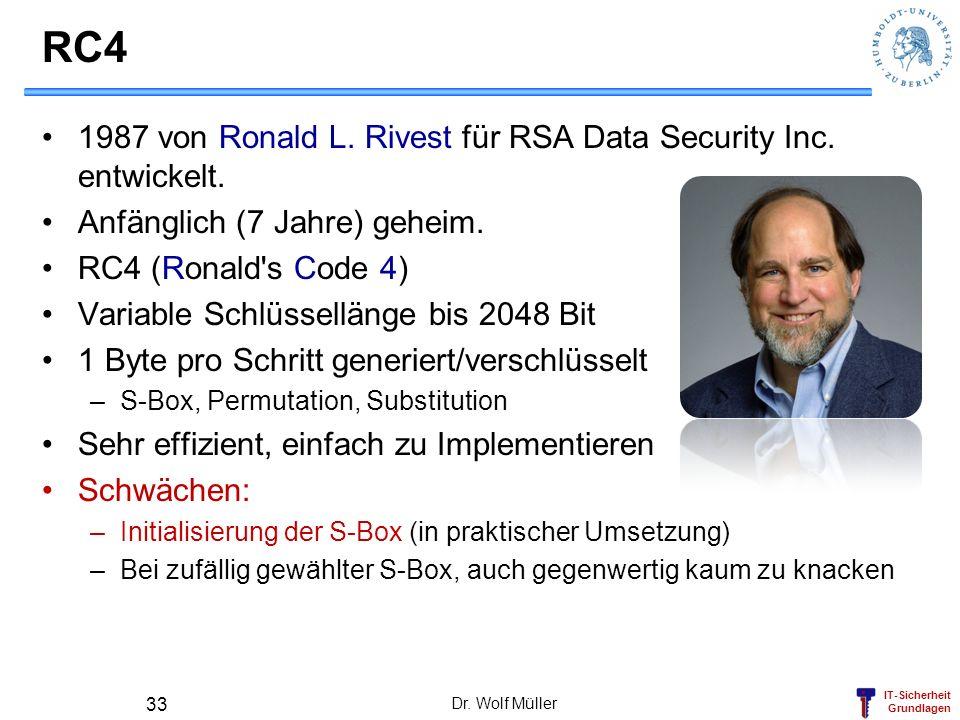 IT-Sicherheit Grundlagen RC4 1987 von Ronald L. Rivest für RSA Data Security Inc. entwickelt. Anfänglich (7 Jahre) geheim. RC4 (Ronald's Code 4) Varia