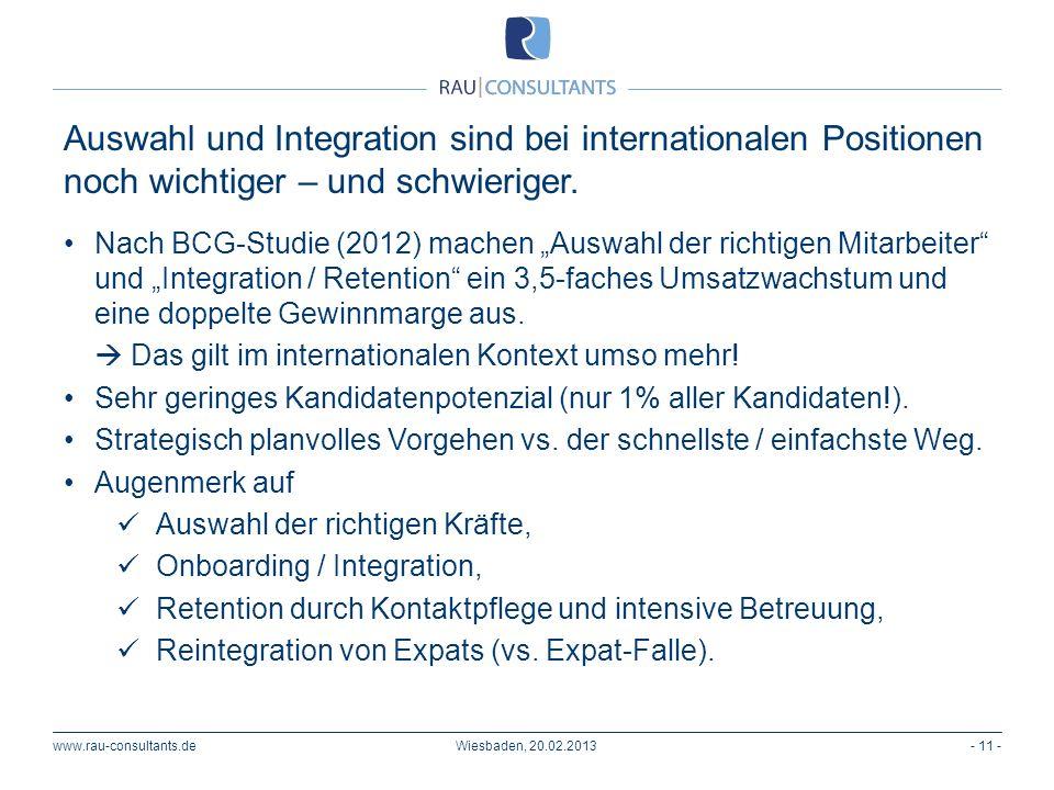Auswahl und Integration sind bei internationalen Positionen noch wichtiger – und schwieriger. www.rau-consultants.de- 11 -Wiesbaden, 20.02.2013 Nach B