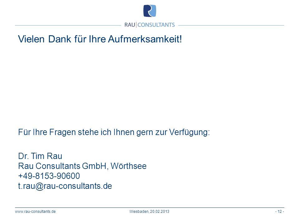 Vielen Dank für Ihre Aufmerksamkeit! www.rau-consultants.de- 12 -Wiesbaden, 20.02.2013 Für Ihre Fragen stehe ich Ihnen gern zur Verfügung: Dr. Tim Rau