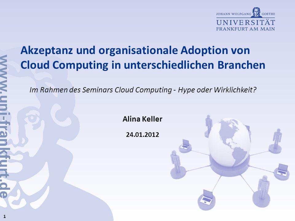 Akzeptanz und organisationale Adoption von Cloud Computing in unterschiedlichen Branchen Alina Keller 24.01.2012 Im Rahmen des Seminars Cloud Computin