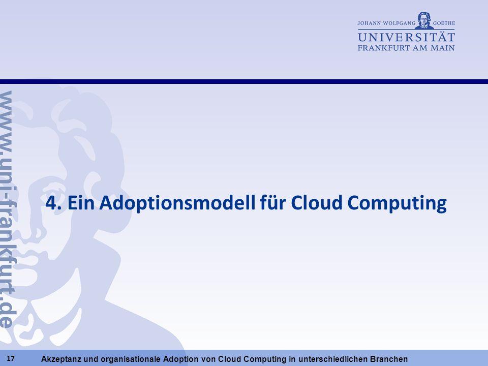 Akzeptanz und organisationale Adoption von Cloud Computing in unterschiedlichen Branchen 17 4. Ein Adoptionsmodell für Cloud Computing