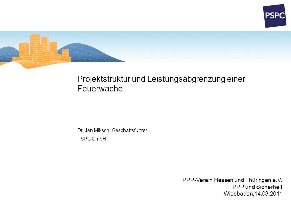 Projektstruktur und Leistungsabgrenzung einer Feuerwache PPP-Verein Hessen und Thüringen e.V. PPP und Sicherheit Wiesbaden,14.03.2011 Dr. Jan Miksch,