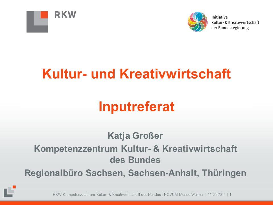 RKW Kompetenzzentrum Kultur- & Kreativwirtschaft des Bundes   NOVUM Messe Weimar   11.05.2011   1 Kultur- und Kreativwirtschaft Inputreferat Katja Gro