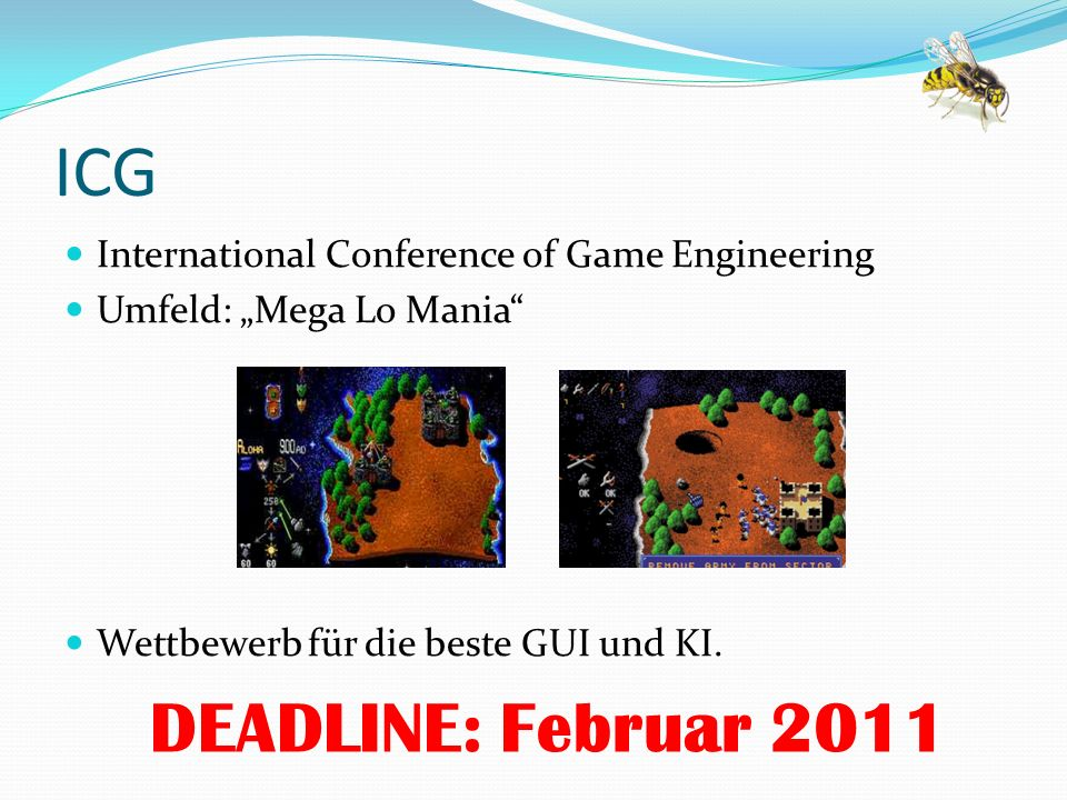 ICG International Conference of Game Engineering Umfeld: Mega Lo Mania Wettbewerb für die beste GUI und KI. DEADLINE: Februar 2011