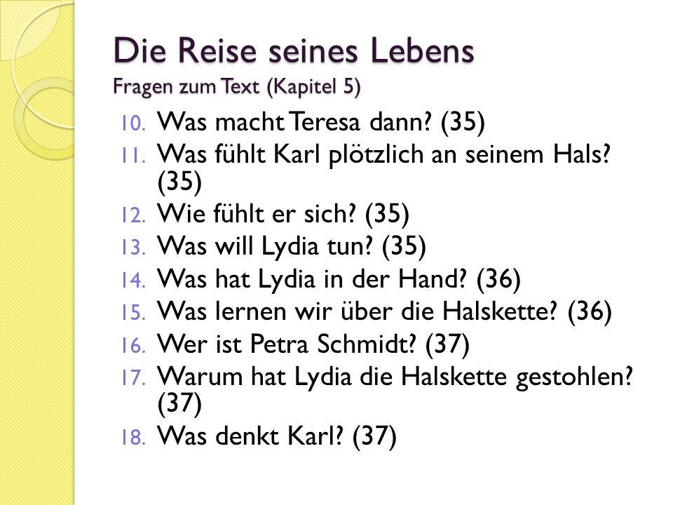 Die Reise seines Lebens Fragen zum Text (Kapitel 5) 10. Was macht Teresa dann? (35) 11. Was fühlt Karl plötzlich an seinem Hals? (35) 12. Wie fühlt er